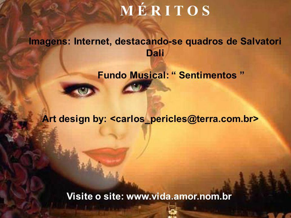M É R I T O S Imagens: Internet, destacando-se quadros de Salvatori Dali. Fundo Musical: Sentimentos