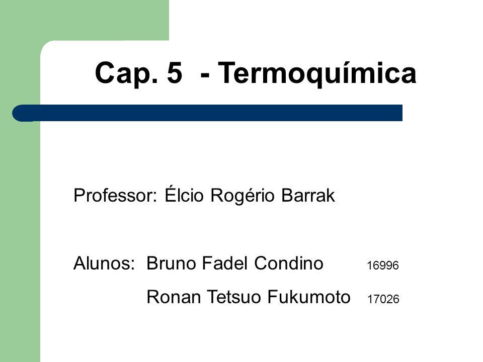Cap. 5 - Termoquímica Professor: Élcio Rogério Barrak