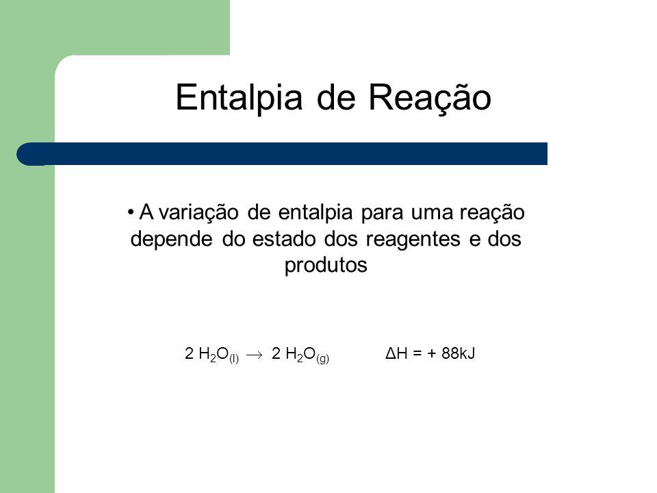 Entalpia de Reação A variação de entalpia para uma reação depende do estado dos reagentes e dos produtos.
