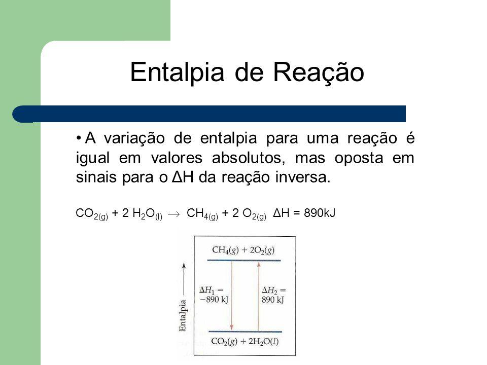 Entalpia de Reação A variação de entalpia para uma reação é igual em valores absolutos, mas oposta em sinais para o ΔH da reação inversa.