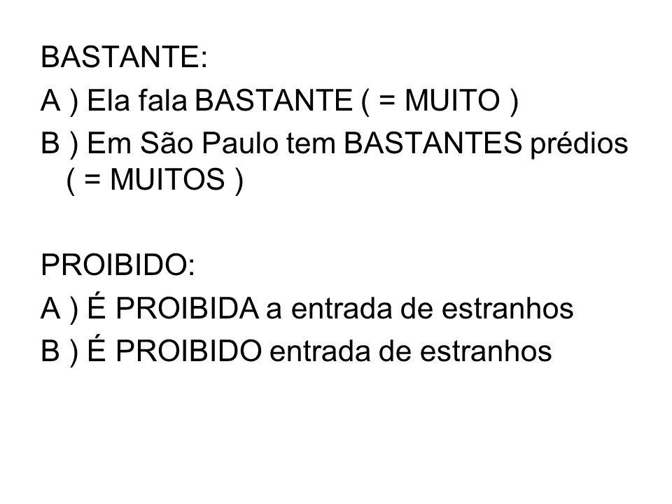 BASTANTE: A ) Ela fala BASTANTE ( = MUITO ) B ) Em São Paulo tem BASTANTES prédios ( = MUITOS ) PROIBIDO: