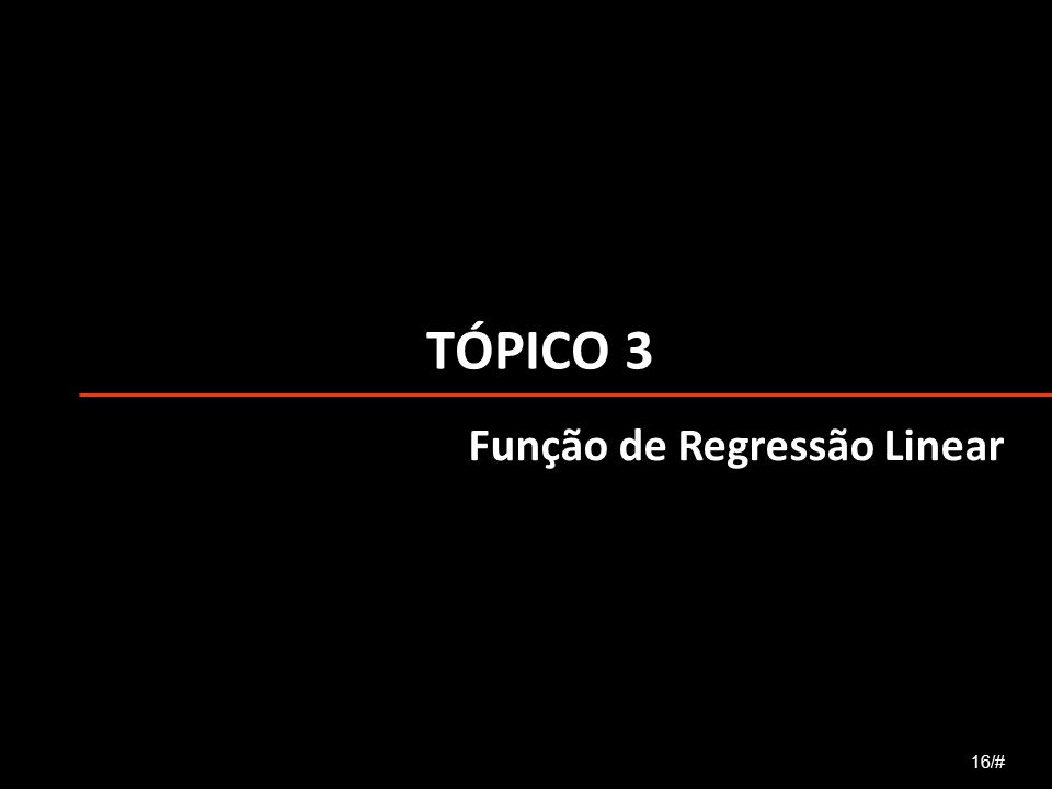 TÓPICO 3 Função de Regressão Linear 16/#