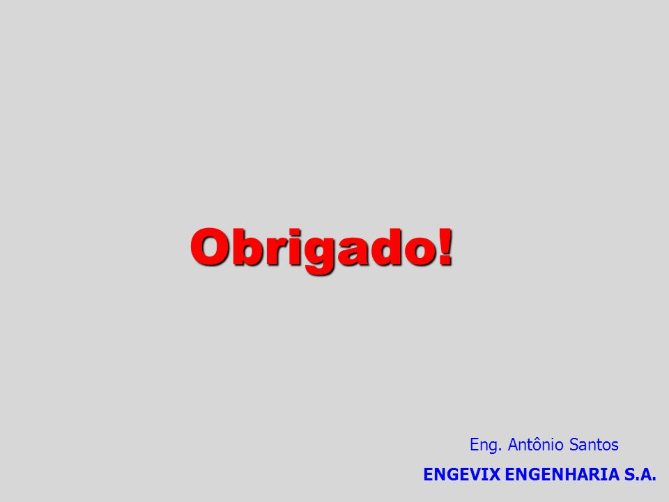Obrigado! Eng. Antônio Santos ENGEVIX ENGENHARIA S.A.