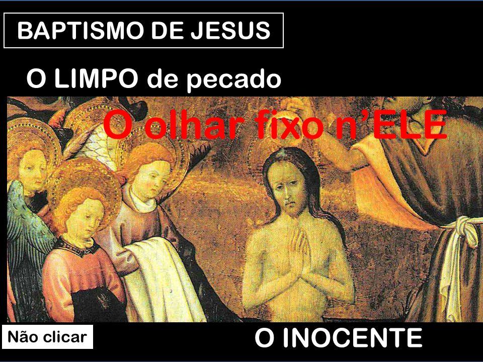 O olhar fixo n'ELE O LIMPO de pecado O INOCENTE BAPTISMO DE JESUS