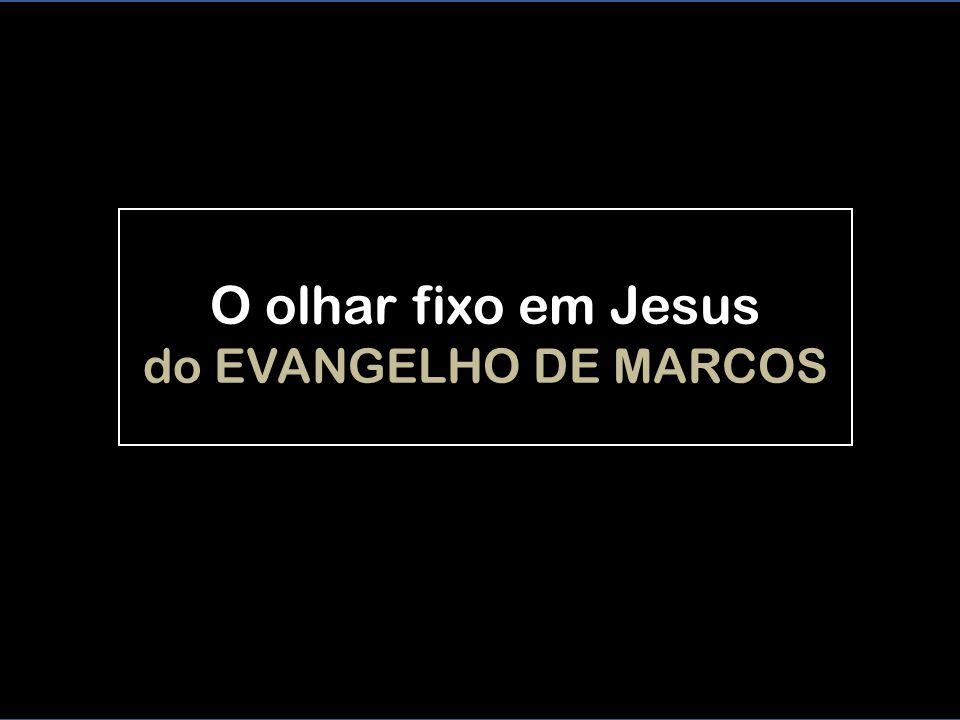 O olhar fixo em Jesus do EVANGELHO DE MARCOS