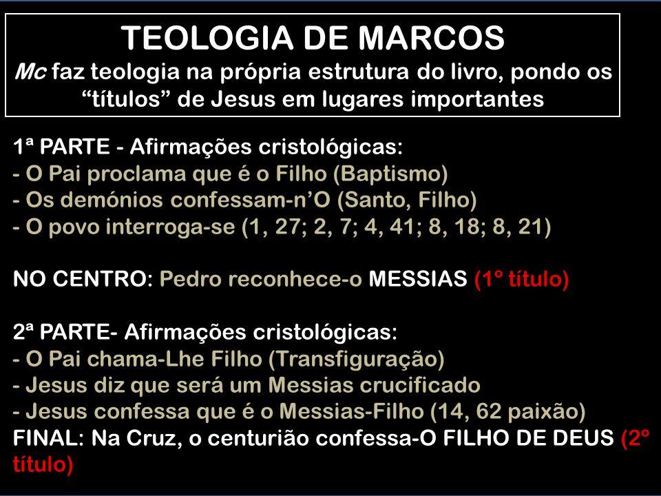 TEOLOGIA DE MARCOS Mc faz teologia na própria estrutura do livro, pondo os títulos de Jesus em lugares importantes