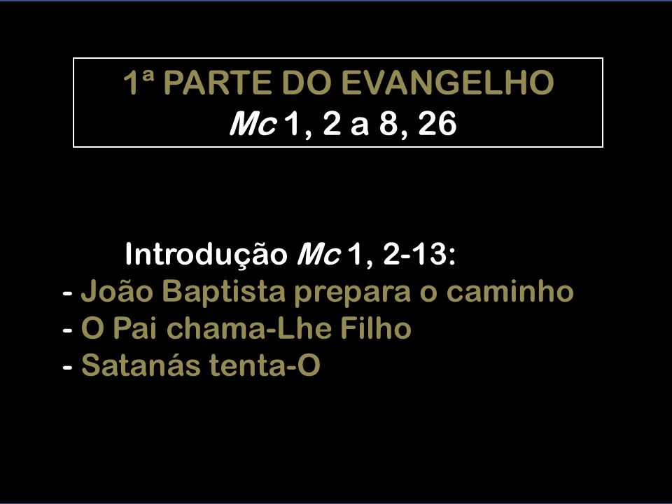 1ª PARTE DO EVANGELHO Mc 1, 2 a 8, 26 Introdução Mc 1, 2-13: