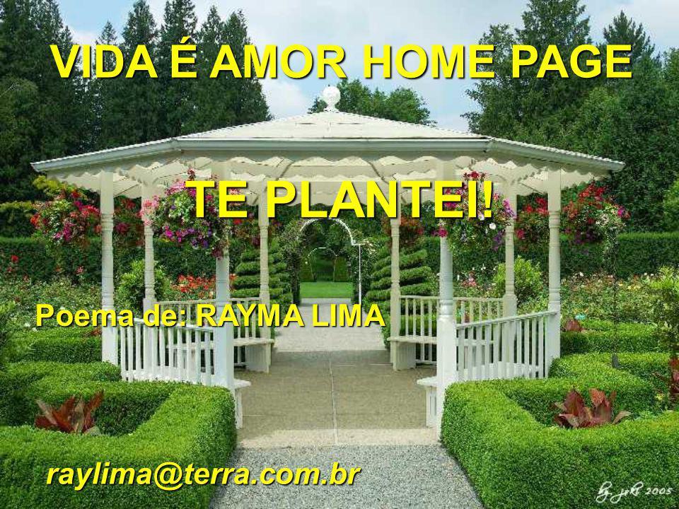 TE PLANTEI! VIDA É AMOR HOME PAGE Poema de: RAYMA LIMA