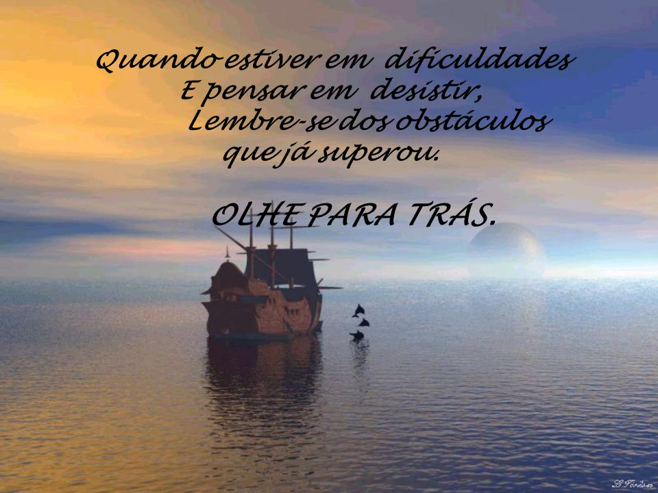 Quando estiver em dificuldades E pensar em desistir, Lembre-se dos obstáculos que já superou.