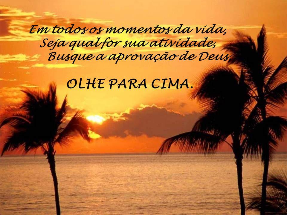 Em todos os momentos da vida, Seja qual for sua atividade, Busque a aprovação de Deus, OLHE PARA CIMA.