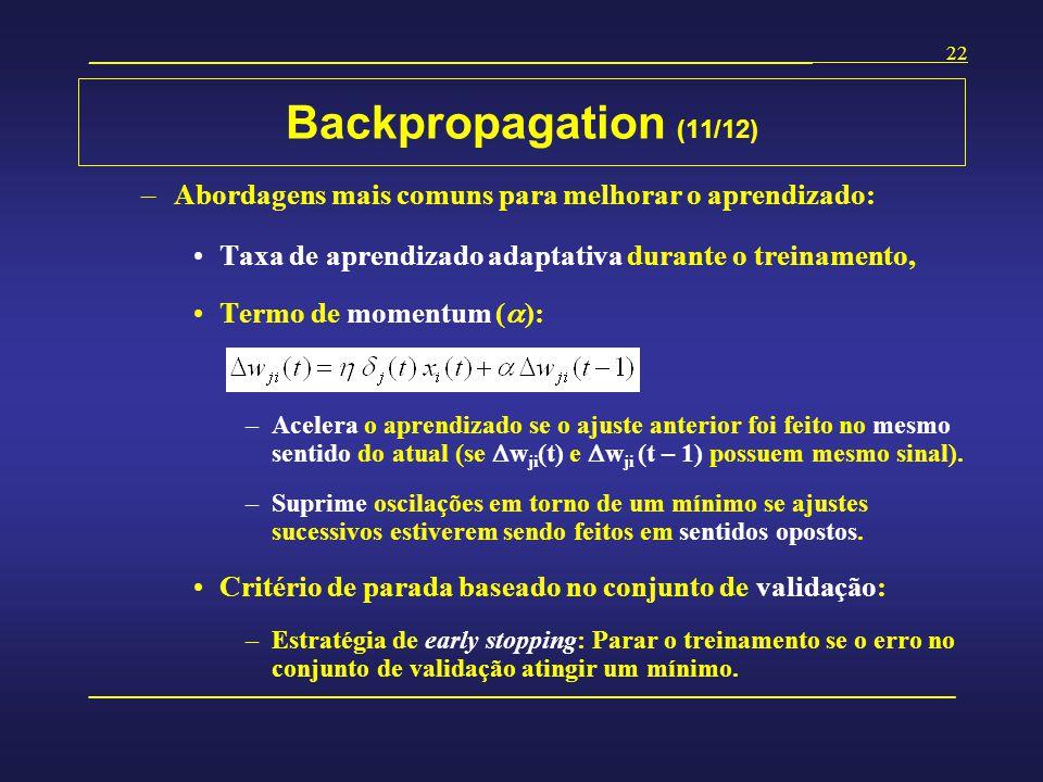 Backpropagation (11/12) Abordagens mais comuns para melhorar o aprendizado: Taxa de aprendizado adaptativa durante o treinamento,