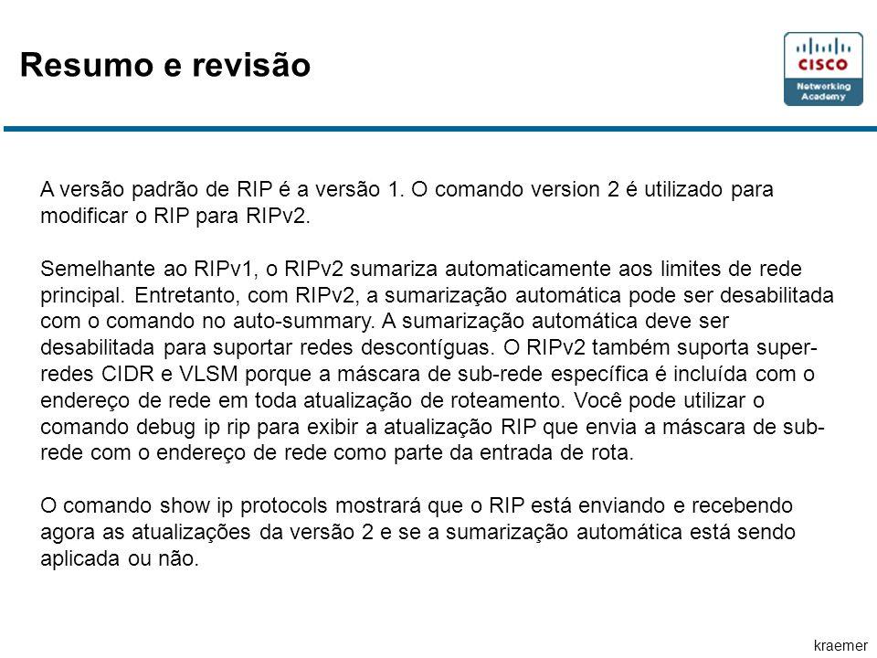 Resumo e revisão A versão padrão de RIP é a versão 1. O comando version 2 é utilizado para modificar o RIP para RIPv2.