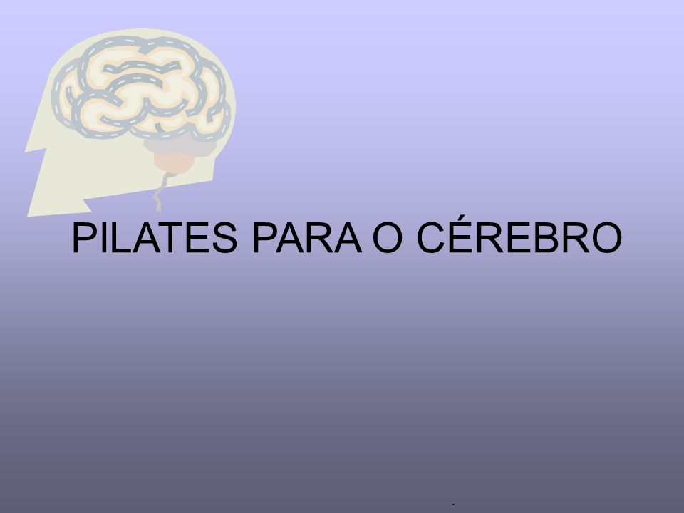 PILATES PARA O CÉREBRO .
