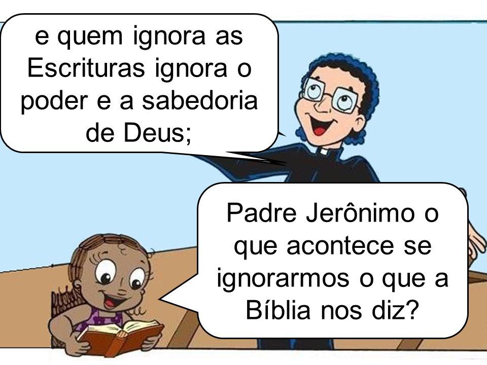 e quem ignora as Escrituras ignora o poder e a sabedoria de Deus;