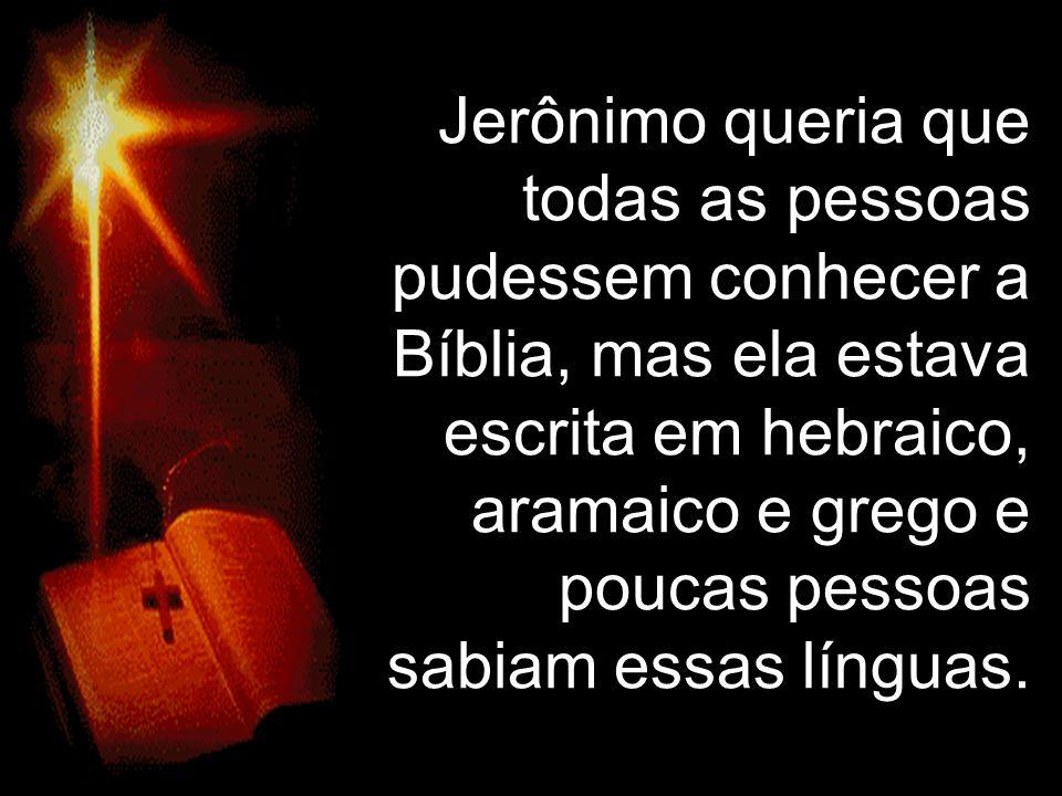 Jerônimo queria que todas as pessoas pudessem conhecer a Bíblia, mas ela estava escrita em hebraico, aramaico e grego e poucas pessoas.