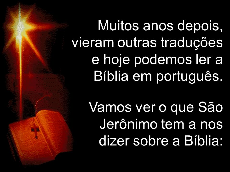 Muitos anos depois, vieram outras traduções e hoje podemos ler a Bíblia em português.