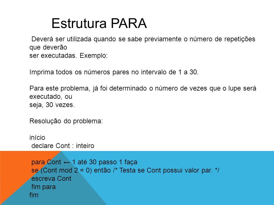 Estrutura PARA Deverá ser utilizada quando se sabe previamente o número de repetições que deverão. ser executadas. Exemplo: