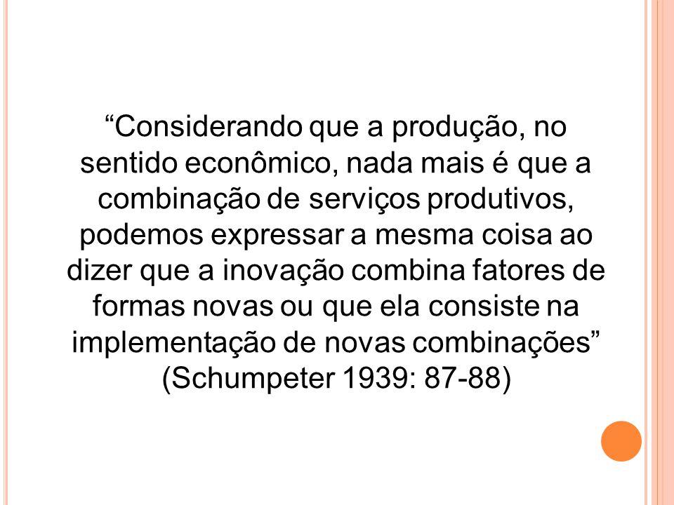 Considerando que a produção, no sentido econômico, nada mais é que a combinação de serviços produtivos, podemos expressar a mesma coisa ao dizer que a inovação combina fatores de formas novas ou que ela consiste na implementação de novas combinações (Schumpeter 1939: 87-88)