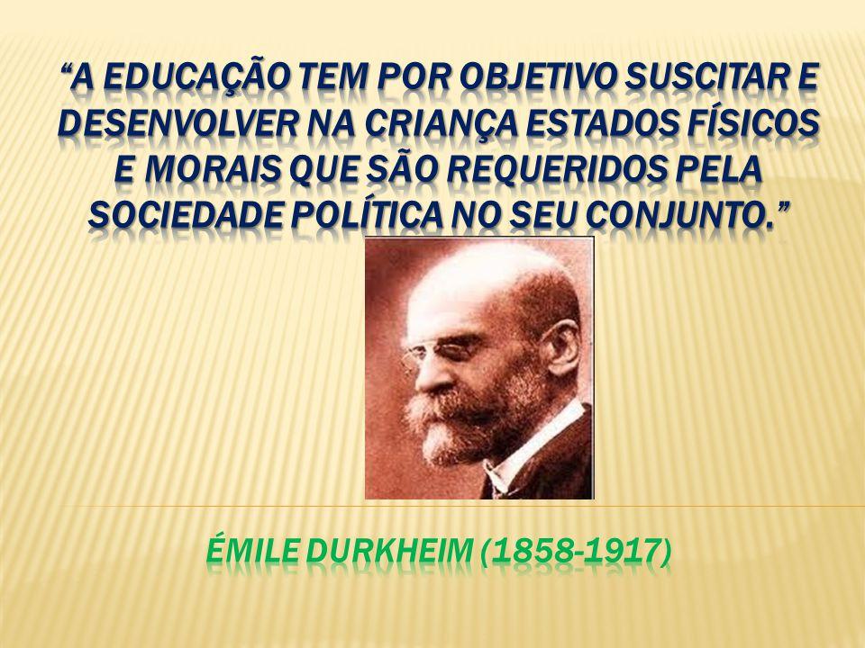 A educação tem por objetivo suscitar e desenvolver na criança estados físicos e morais que são requeridos pela sociedade política no seu conjunto. Émile Durkheim (1858-1917)
