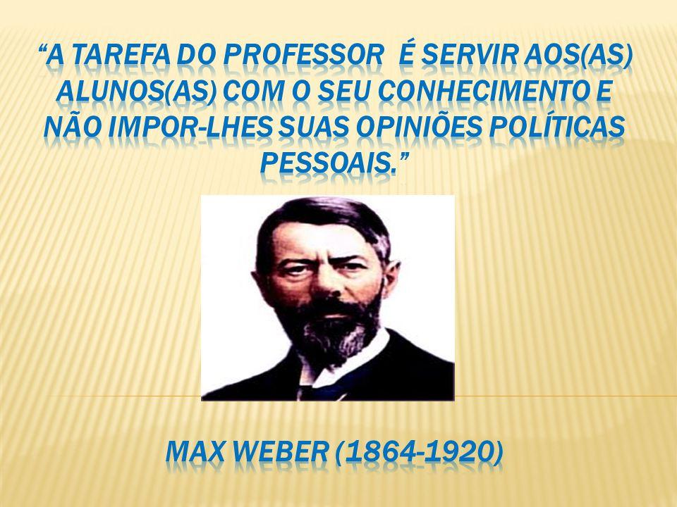 A tarefa do professor é servir aos(as) alunos(as) com o seu conhecimento e não impor-lhes suas opiniões políticas pessoais. Max Weber (1864-1920)