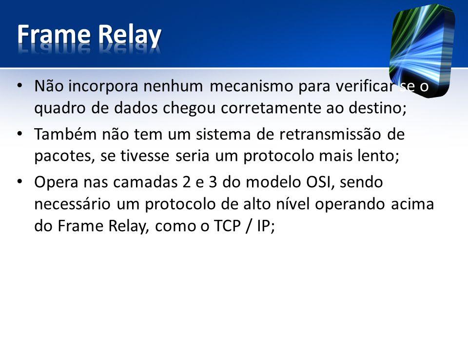Frame Relay Não incorpora nenhum mecanismo para verificar se o quadro de dados chegou corretamente ao destino;