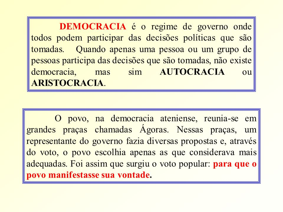 DEMOCRACIA é o regime de governo onde todos podem participar das decisões políticas que são tomadas. Quando apenas uma pessoa ou um grupo de pessoas participa das decisões que são tomadas, não existe democracia, mas sim AUTOCRACIA ou ARISTOCRACIA.