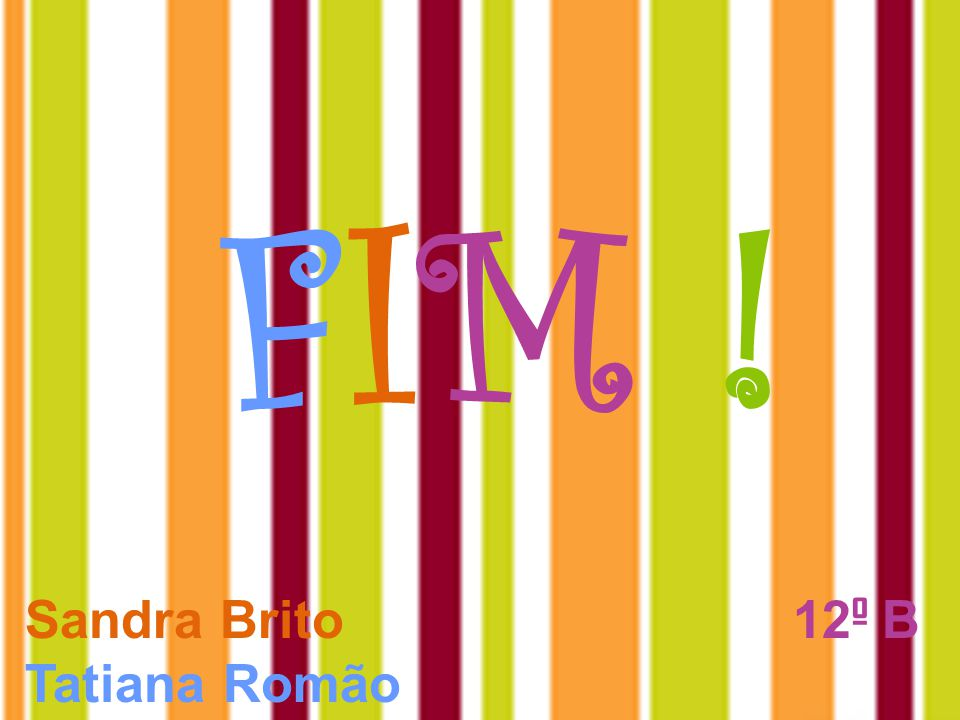 FIM ! Sandra Brito 12º B Tatiana Romão