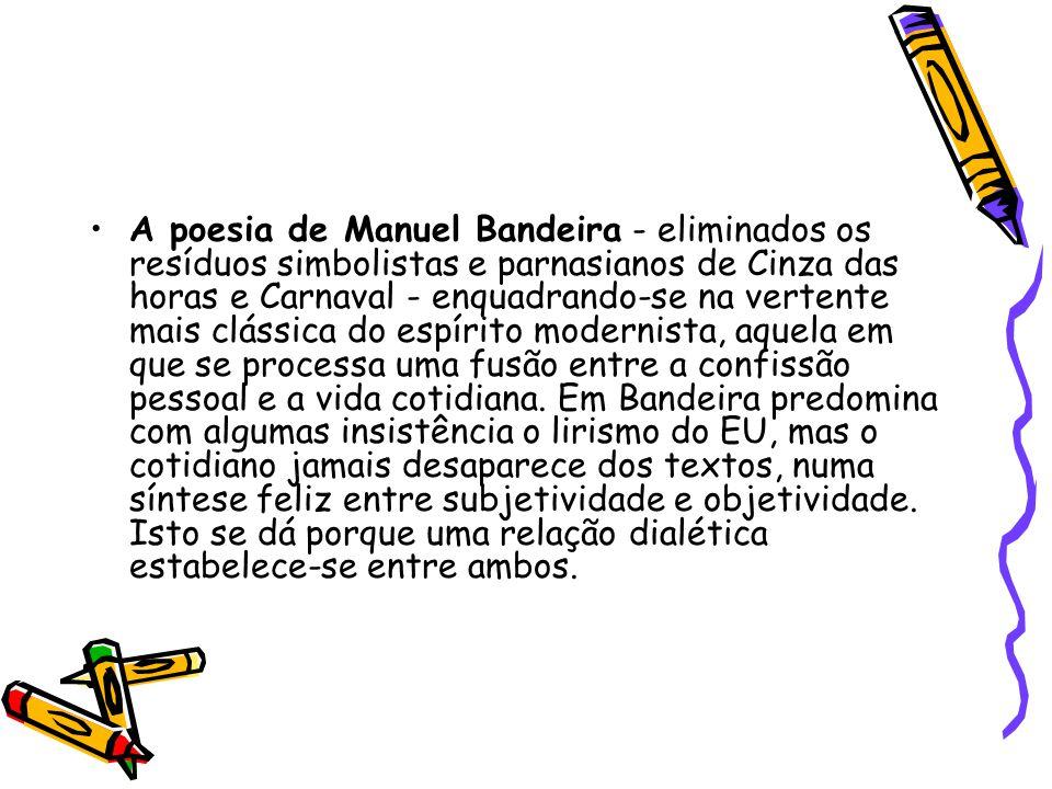 A poesia de Manuel Bandeira - eliminados os resíduos simbolistas e parnasianos de Cinza das horas e Carnaval - enquadrando-se na vertente mais clássica do espírito modernista, aquela em que se processa uma fusão entre a confissão pessoal e a vida cotidiana.