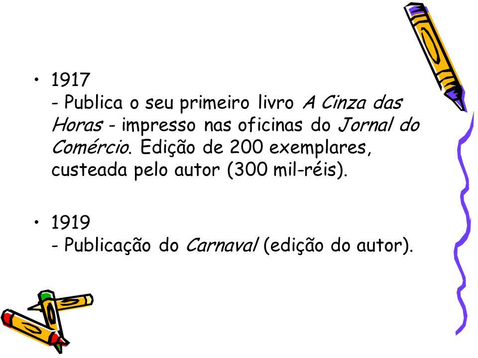 1917 - Publica o seu primeiro livro A Cinza das Horas - impresso nas oficinas do Jornal do Comércio. Edição de 200 exemplares, custeada pelo autor (300 mil-réis).