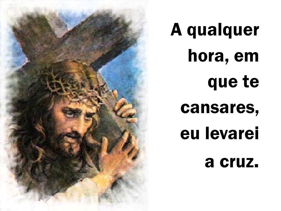 A qualquer hora, em que te cansares, eu levarei a cruz.