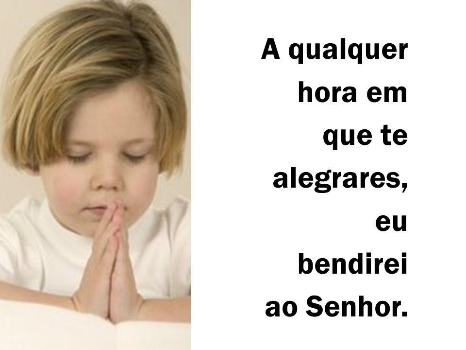 A qualquer hora em que te alegrares, eu bendirei ao Senhor.
