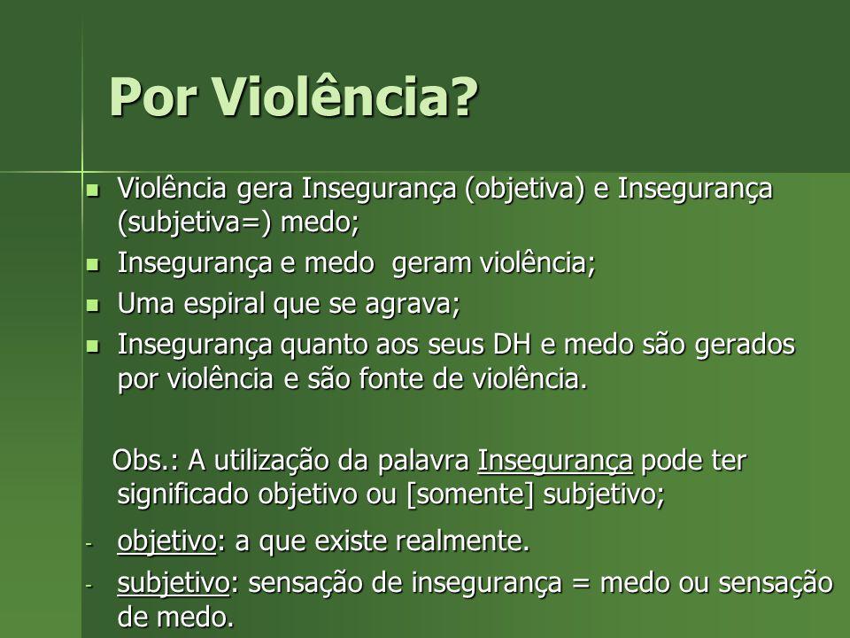 Por Violência Violência gera Insegurança (objetiva) e Insegurança (subjetiva=) medo; Insegurança e medo geram violência;