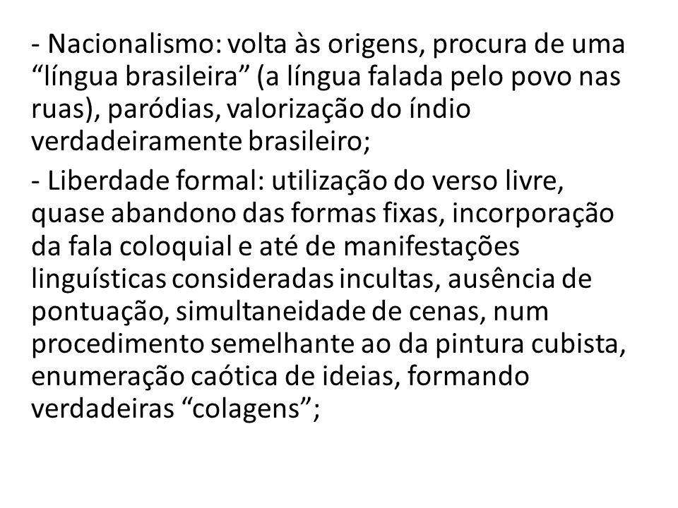 - Nacionalismo: volta às origens, procura de uma língua brasileira (a língua falada pelo povo nas ruas), paródias, valorização do índio verdadeiramente brasileiro;
