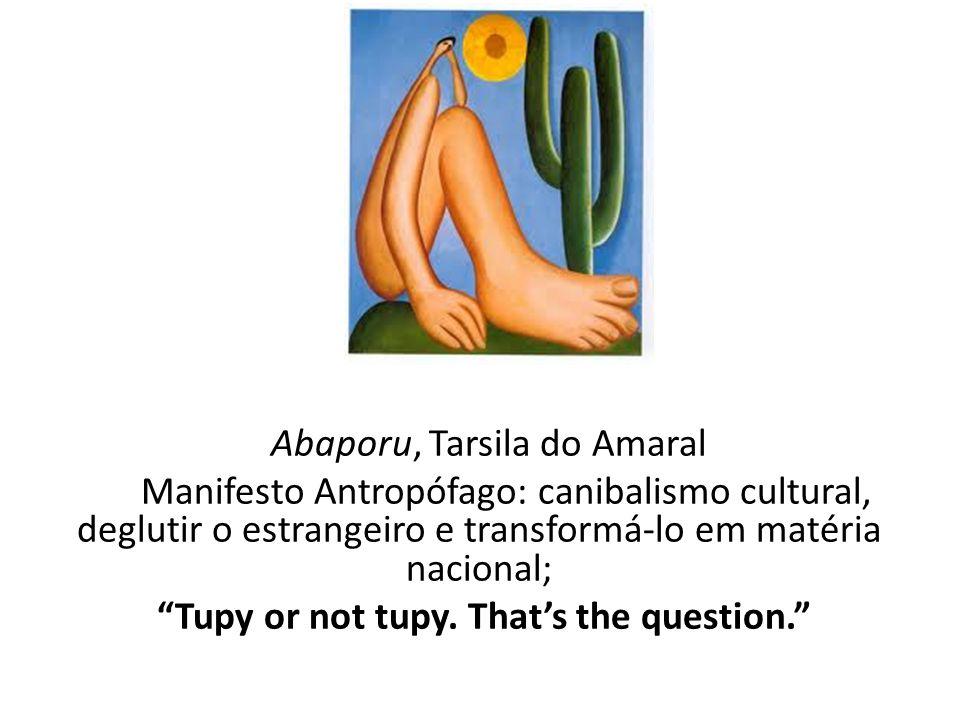 Abaporu, Tarsila do Amaral Manifesto Antropófago: canibalismo cultural, deglutir o estrangeiro e transformá-lo em matéria nacional; Tupy or not tupy.