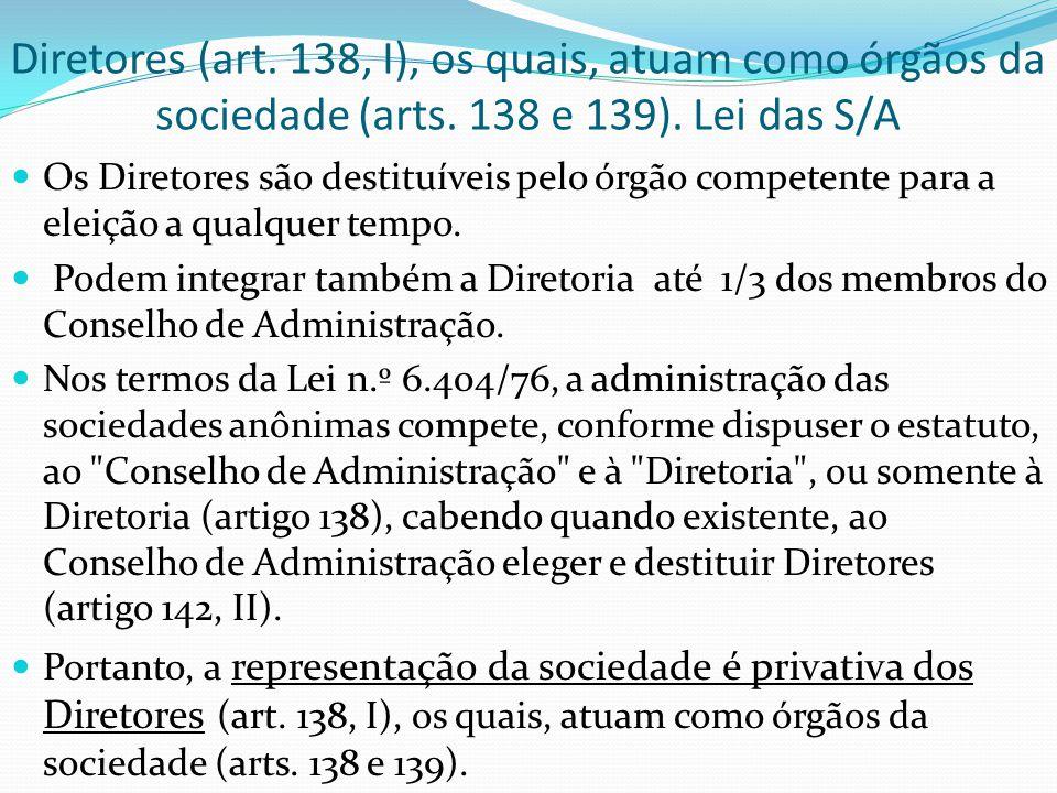 Diretores (art. 138, I), os quais, atuam como órgãos da sociedade (arts. 138 e 139). Lei das S/A