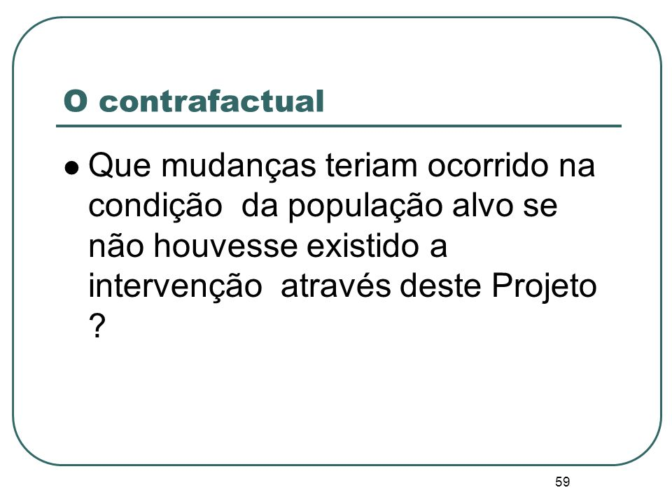 O contrafactual Que mudanças teriam ocorrido na condição da população alvo se não houvesse existido a intervenção através deste Projeto