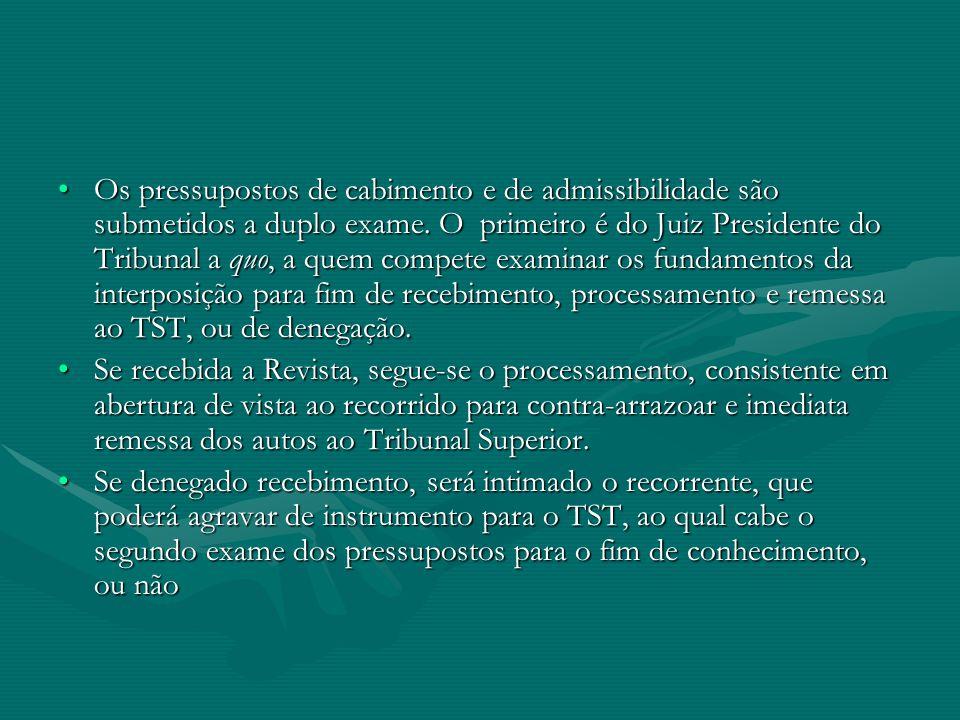 Os pressupostos de cabimento e de admissibilidade são submetidos a duplo exame. O primeiro é do Juiz Presidente do Tribunal a quo, a quem compete examinar os fundamentos da interposição para fim de recebimento, processamento e remessa ao TST, ou de denegação.