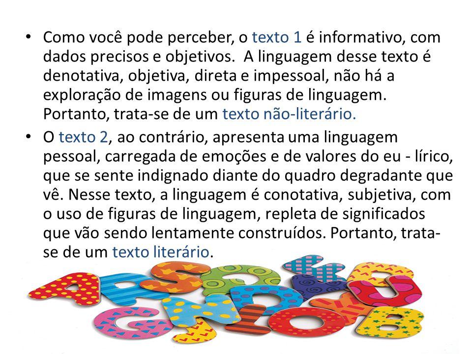 Como você pode perceber, o texto 1 é informativo, com dados precisos e objetivos. A linguagem desse texto é denotativa, objetiva, direta e impessoal, não há a exploração de imagens ou figuras de linguagem. Portanto, trata-se de um texto não-literário.