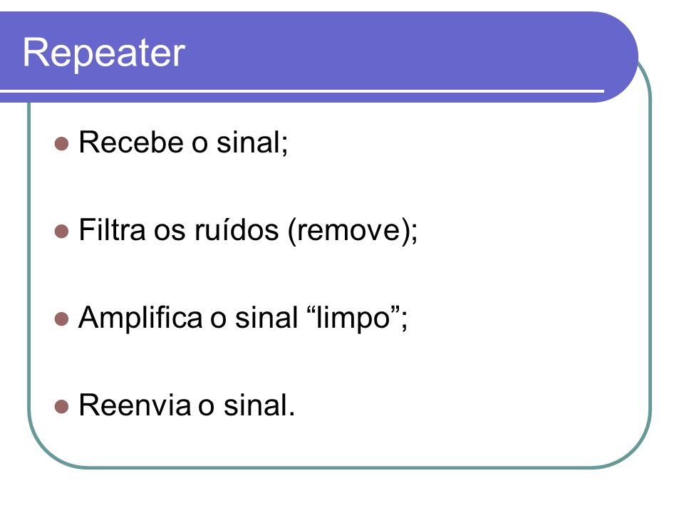 Repeater Recebe o sinal; Filtra os ruídos (remove);