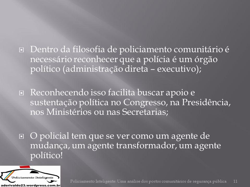 Dentro da filosofia de policiamento comunitário é necessário reconhecer que a polícia é um órgão político (administração direta – executivo);