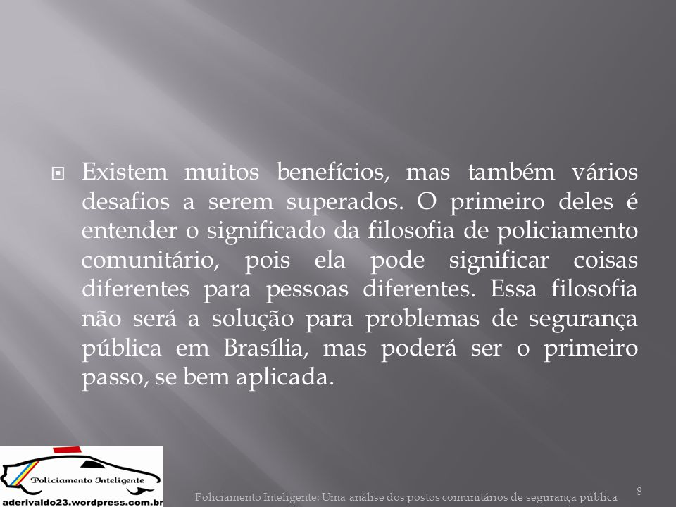 Existem muitos benefícios, mas também vários desafios a serem superados. O primeiro deles é entender o significado da filosofia de policiamento comunitário, pois ela pode significar coisas diferentes para pessoas diferentes. Essa filosofia não será a solução para problemas de segurança pública em Brasília, mas poderá ser o primeiro passo, se bem aplicada.