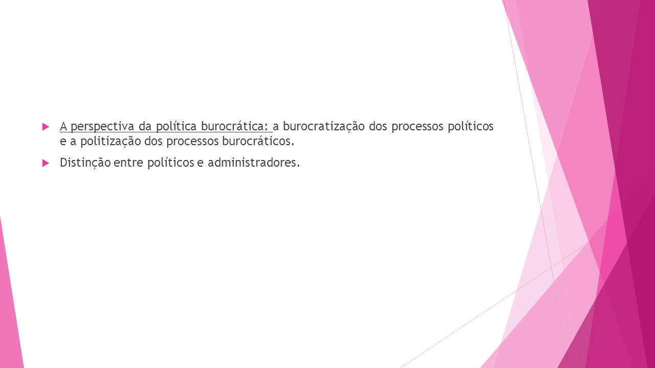 A perspectiva da política burocrática: a burocratização dos processos políticos e a politização dos processos burocráticos.