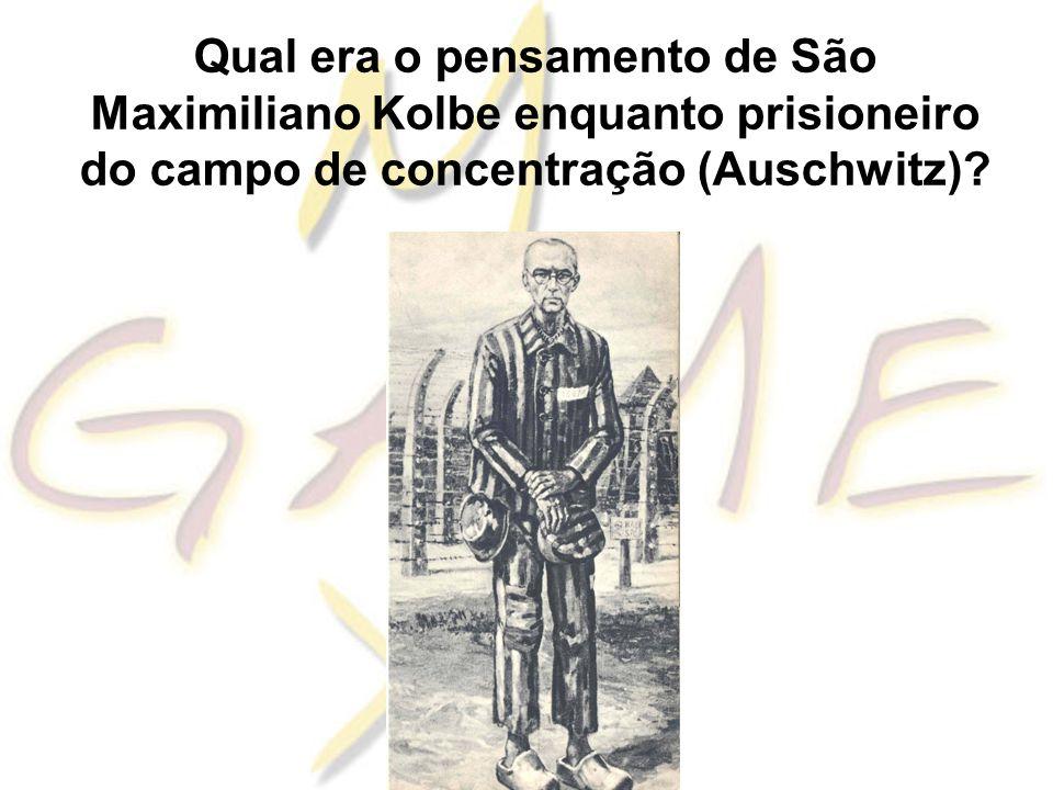 Qual era o pensamento de São Maximiliano Kolbe enquanto prisioneiro do campo de concentração (Auschwitz)