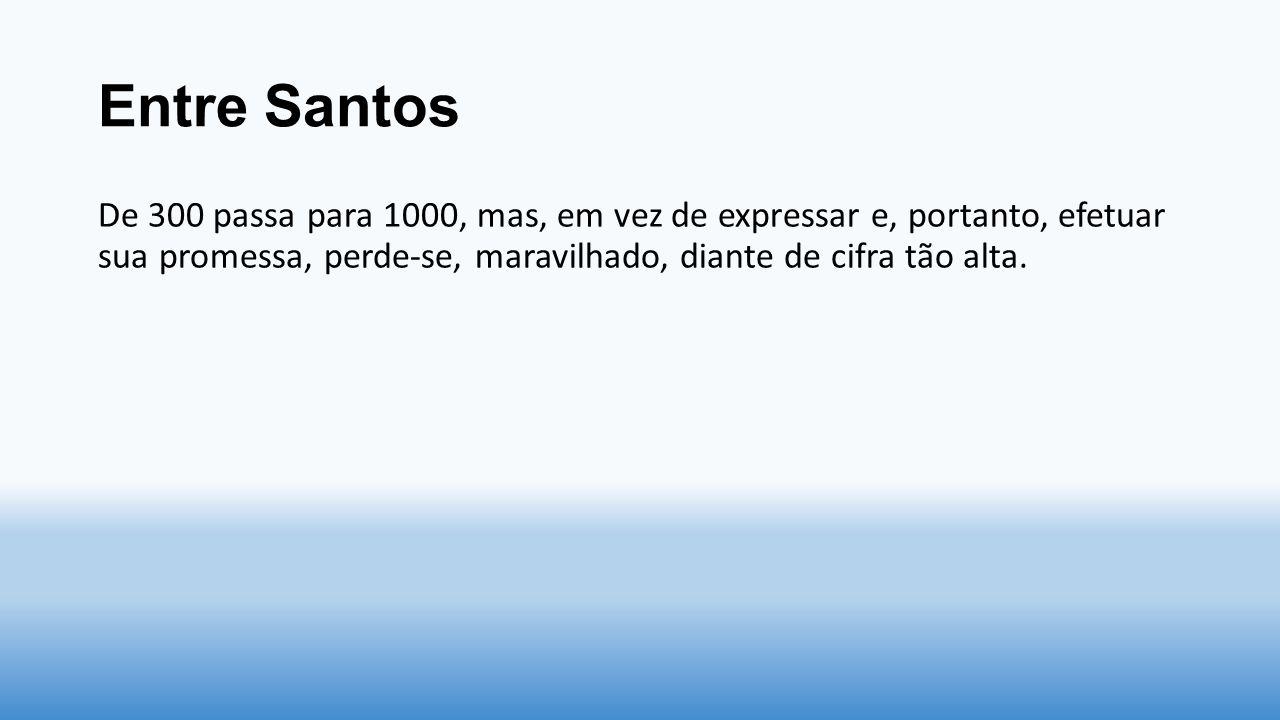 Entre Santos De 300 passa para 1000, mas, em vez de expressar e, portanto, efetuar sua promessa, perde-se, maravilhado, diante de cifra tão alta.