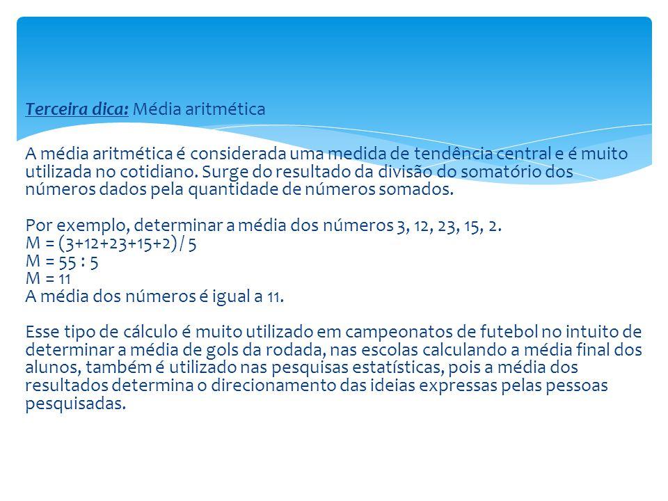 Terceira dica: Média aritmética A média aritmética é considerada uma medida de tendência central e é muito utilizada no cotidiano.