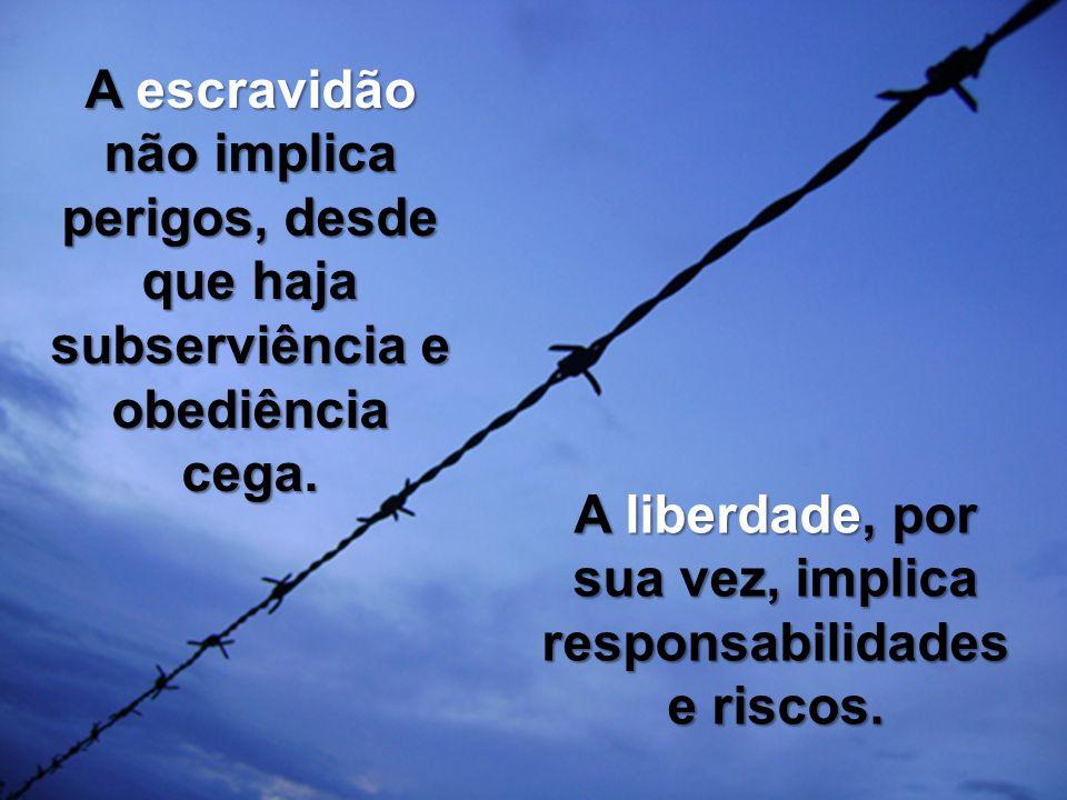 A liberdade, por sua vez, implica responsabilidades e riscos.