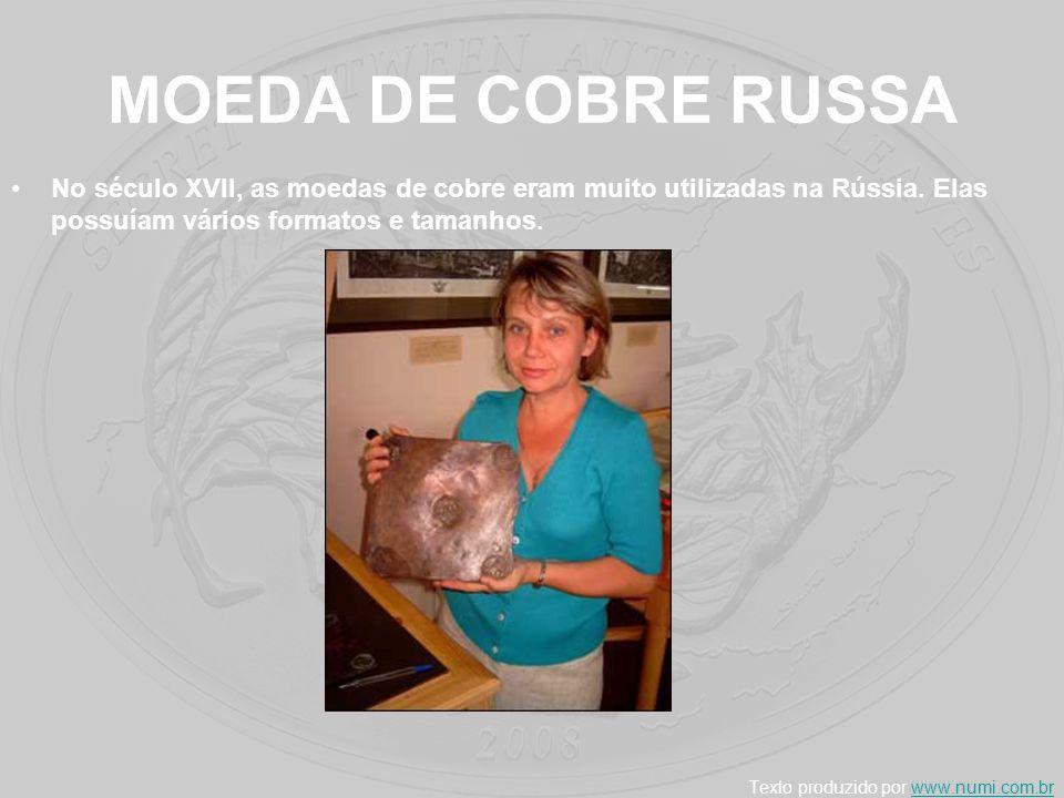 MOEDA DE COBRE RUSSA No século XVII, as moedas de cobre eram muito utilizadas na Rússia. Elas possuíam vários formatos e tamanhos.