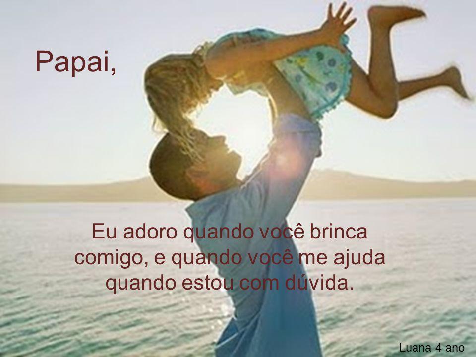 Papai, Eu adoro quando você brinca comigo, e quando você me ajuda quando estou com dúvida.