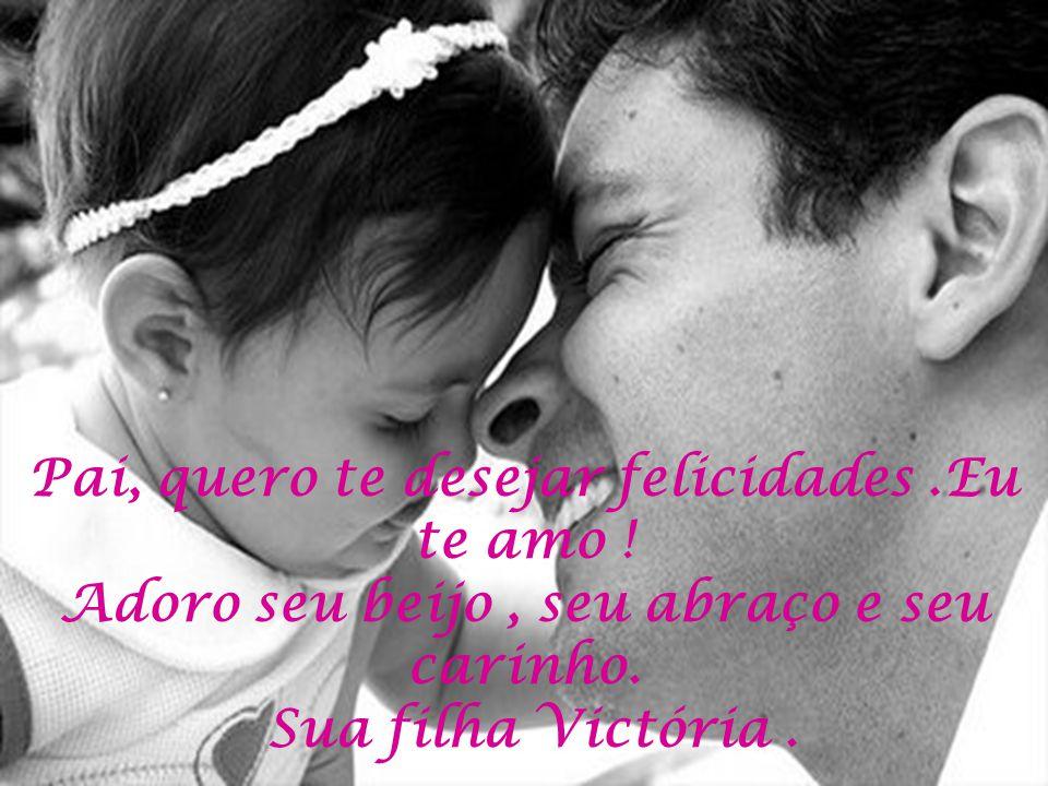 Pai, quero te desejar felicidades. Eu te amo