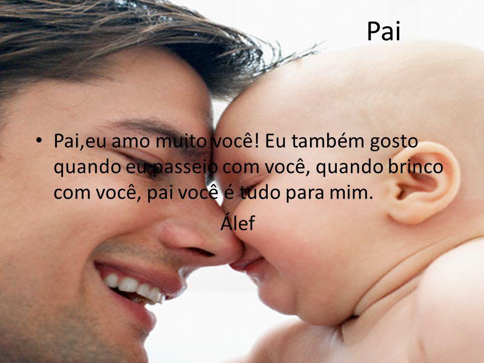 Pai Pai,eu amo muito você! Eu também gosto quando eu passeio com você, quando brinco com você, pai você é tudo para mim.